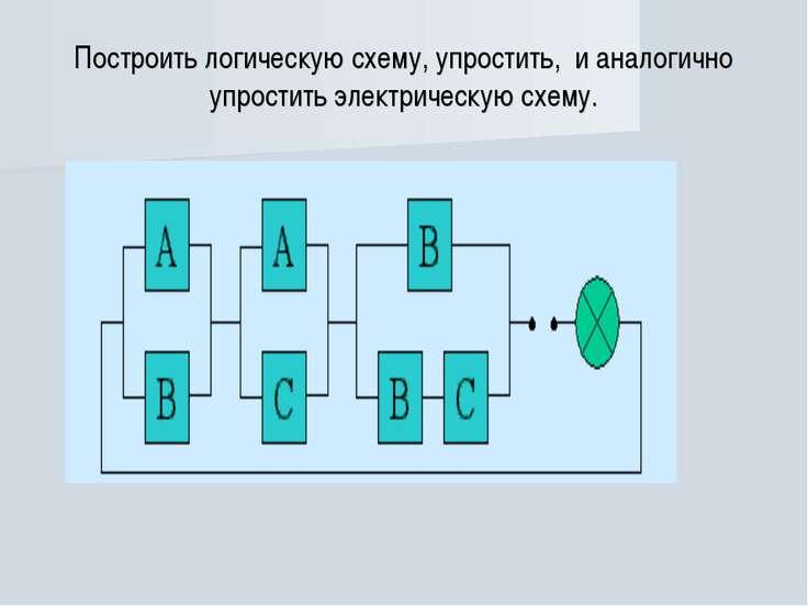 Построить логическую схему, упростить, и аналогично упростить электрическую с...