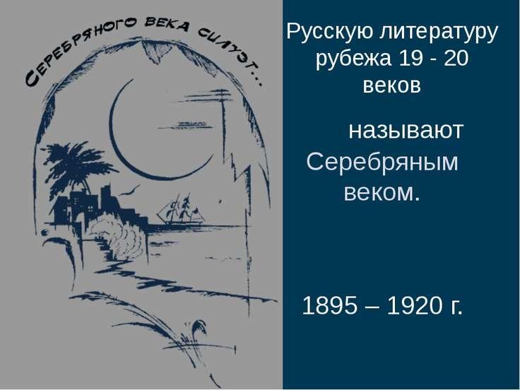 Русскую литературу рубежа 19 - 20 веков называют Серебряным веком. 1895 – 192...