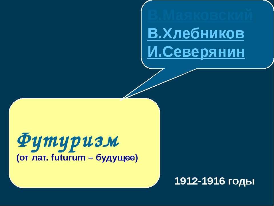 Футуризм (от лат. futurum – будущее) В.Маяковский В.Хлебников И.Северянин 191...