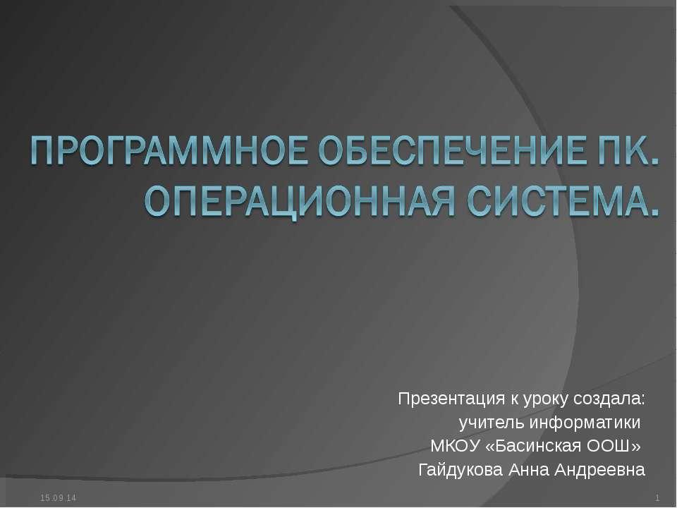 Презентация к уроку создала: учитель информатики МКОУ «Басинская ООШ» Гайдуко...