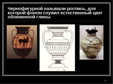 * Чернофигурной называли роспись, для которой фоном служил естественный цвет ...