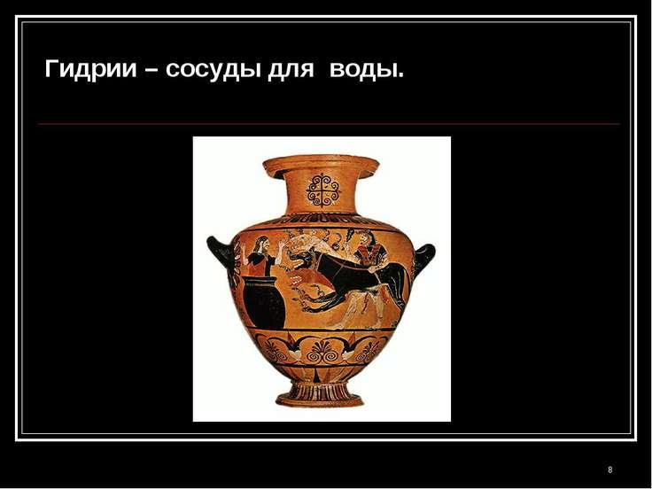 * Гидрии – сосуды для воды.