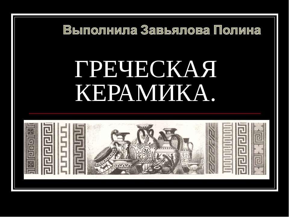 ГРЕЧЕСКАЯ КЕРАМИКА. Карасева А. Ю. МОУ СОШ №10
