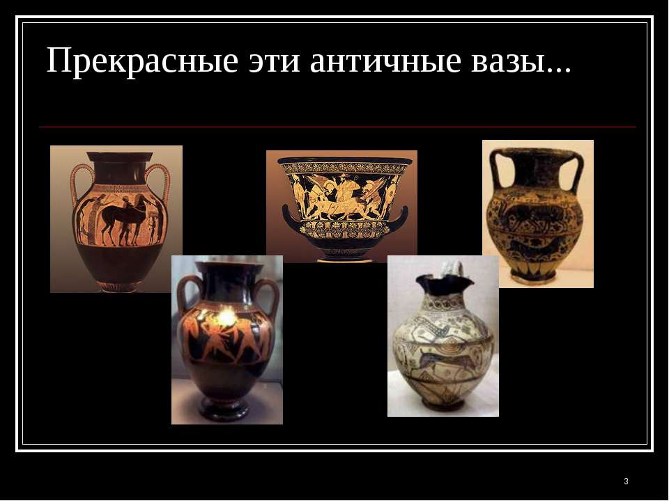 * Прекрасные эти античные вазы...