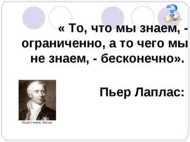 « То, что мы знаем, - ограниченно, а то чего мы не знаем, - бесконечно». Пьер...
