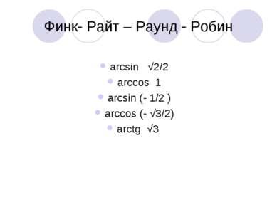 Финк- Райт – Раунд - Робин arcsin √2/2 arccos 1 arcsin (- 1/2 ) arccos (- √3/...