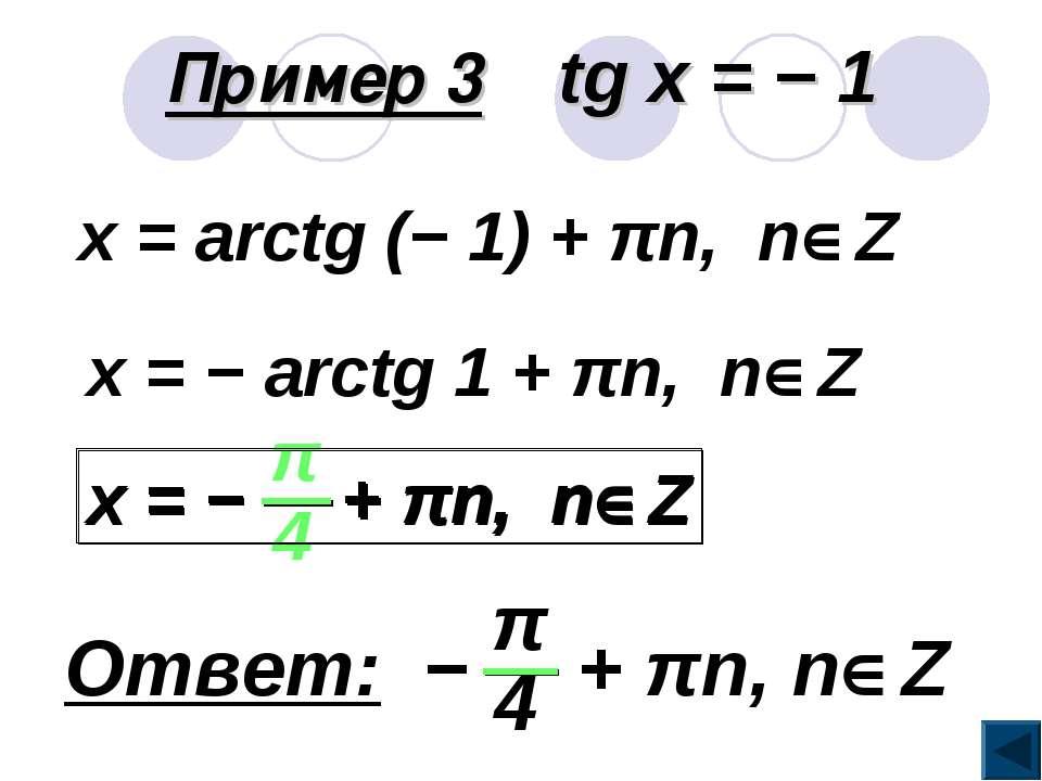 Пример 3 tg x = − 1 x = arctg (− 1) + πn, n Z x = − arctg 1 + πn, n Z