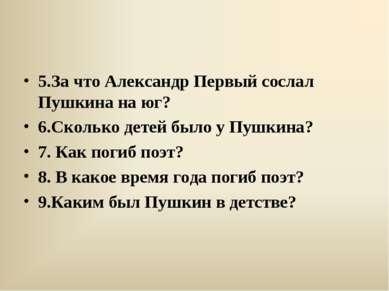 5.За что Александр Первый сослал Пушкина на юг? 6.Сколько детей было у Пушкин...