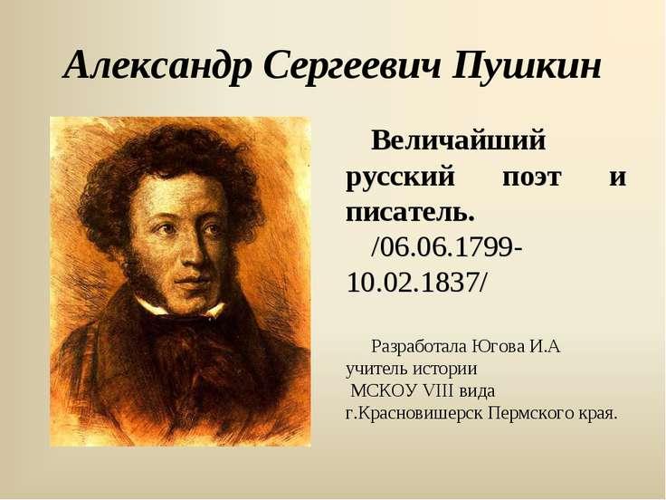 Александр Сергеевич Пушкин Величайший русский поэт и писатель. /06.06.1799- 1...