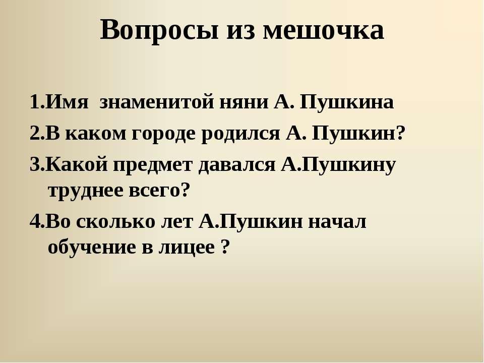 Вопросы из мешочка 1.Имя знаменитой няни А. Пушкина 2.В каком городе родился ...