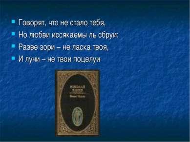Говорят, что не стало тебя, Но любви иссякаемы ль сбруи: Разве зори – не ласк...
