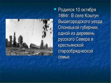 Родился 10 октября 1884г. В селе Коштун Вышегородского уезда Олонецкой губерн...