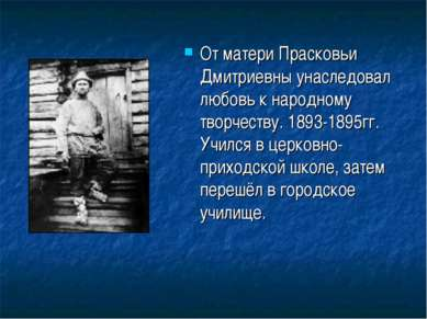 От матери Прасковьи Дмитриевны унаследовал любовь к народному творчеству. 189...