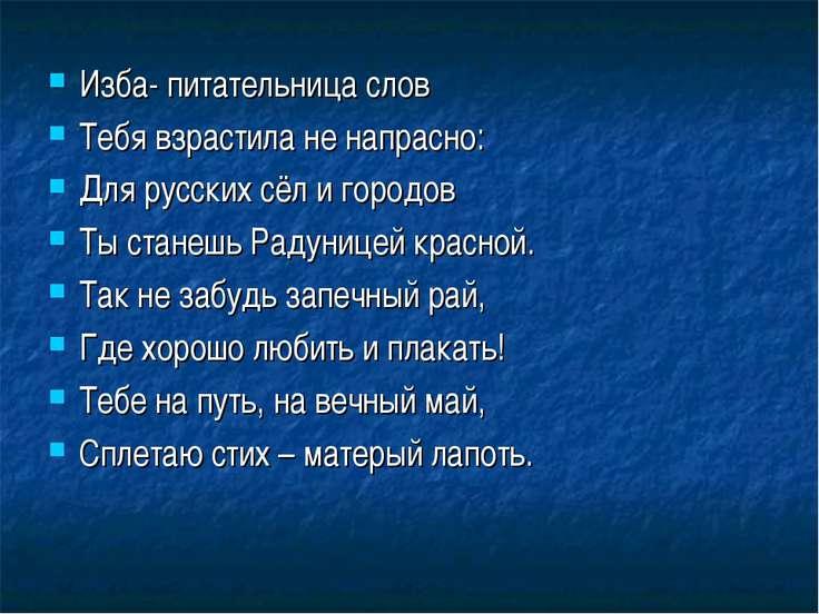 Изба- питательница слов Тебя взрастила не напрасно: Для русских сёл и городов...