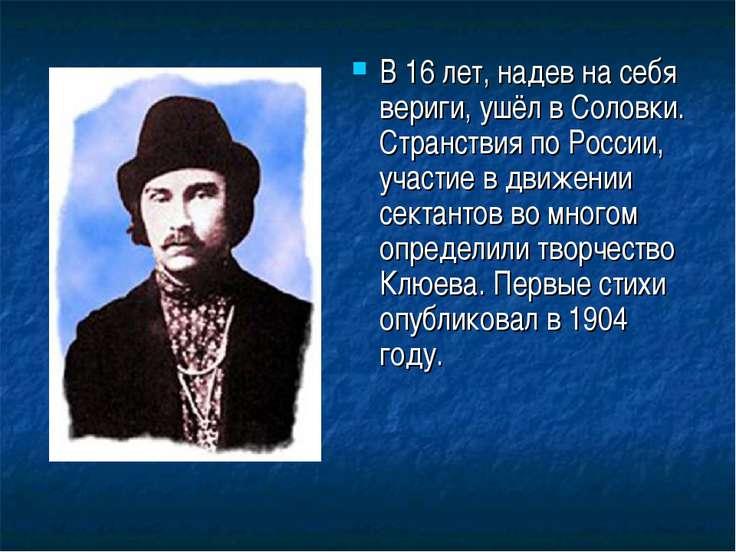В 16 лет, надев на себя вериги, ушёл в Соловки. Странствия по России, участие...