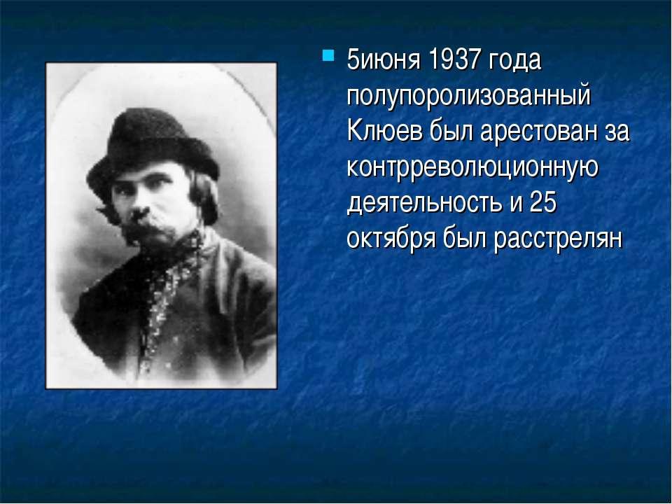 5июня 1937 года полупоролизованный Клюев был арестован за контрреволюционную ...