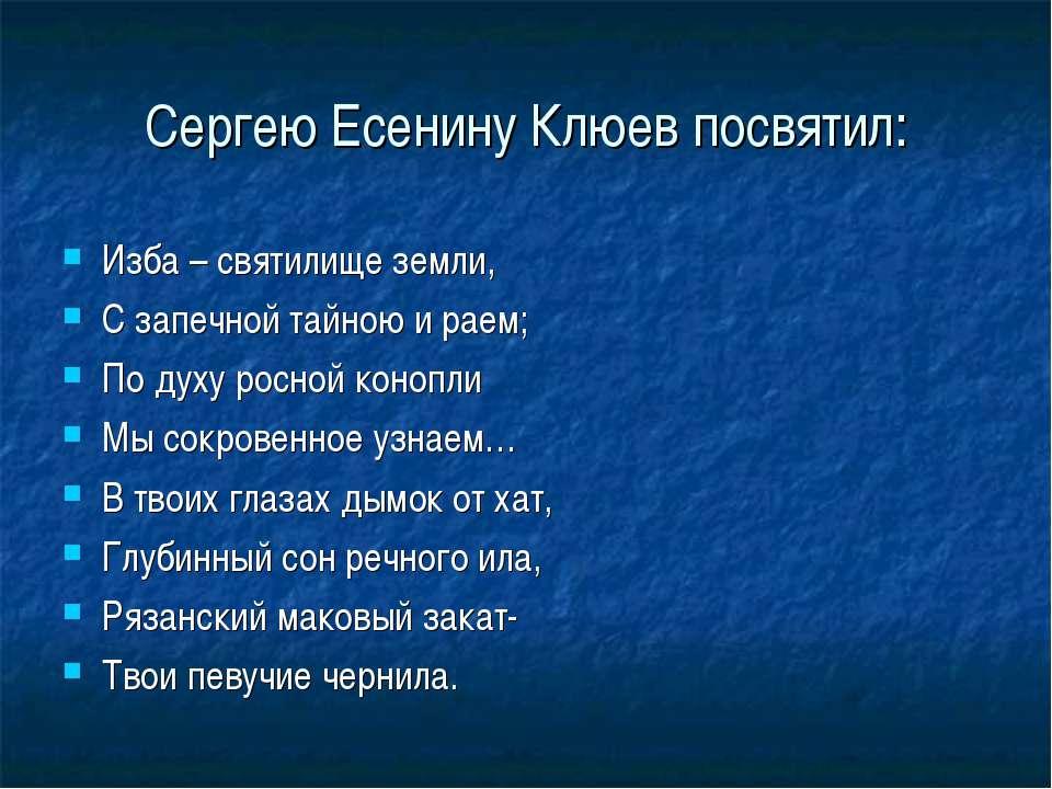 Сергею Есенину Клюев посвятил: Изба – святилище земли, С запечной тайною и ра...