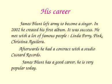 His career James Blunt left army to become a singer. In 2002 he created his f...