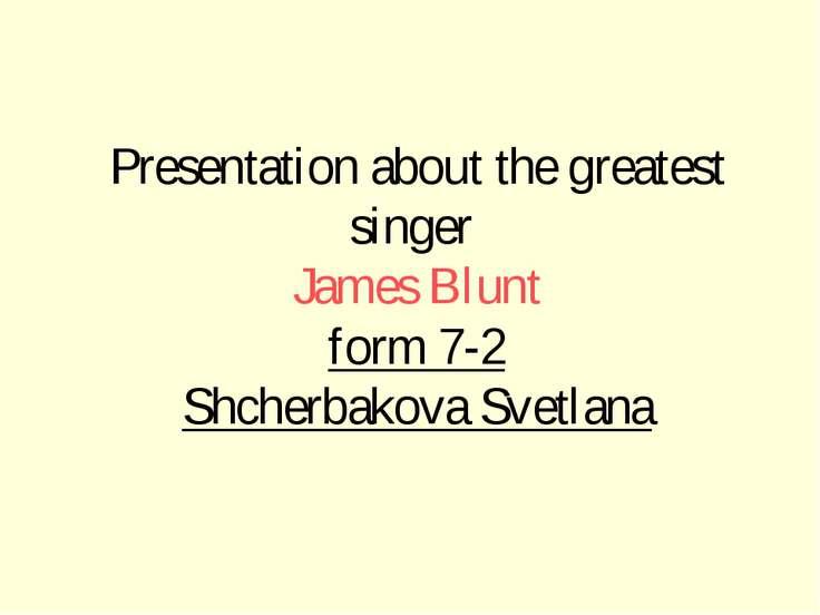 Presentation about the greatest singer James Blunt form 7-2 Shcherbakova Svet...