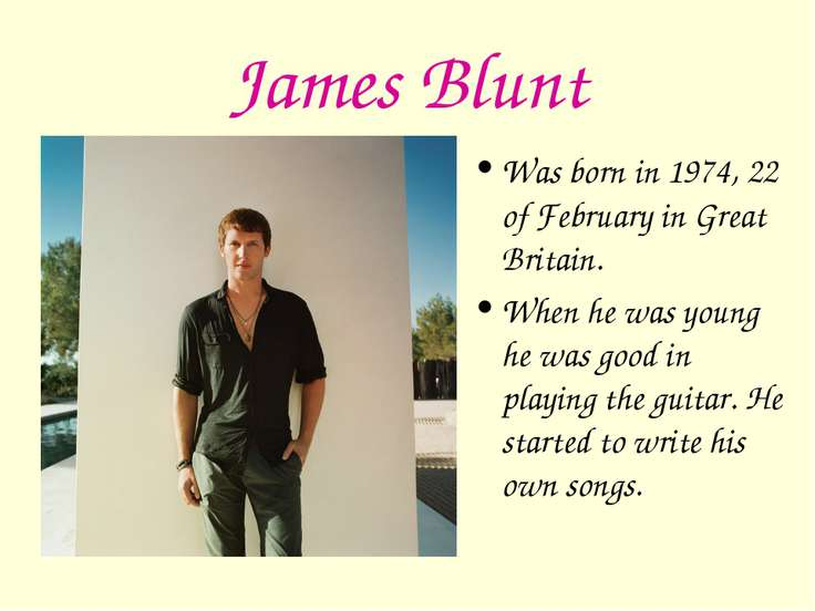 James Blunt Was born in 1974, 22 of February in Great Britain. When he was yo...