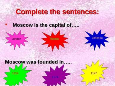 Complete the sentences: Moscow is the capital of….. Moscow was founded in….. ...
