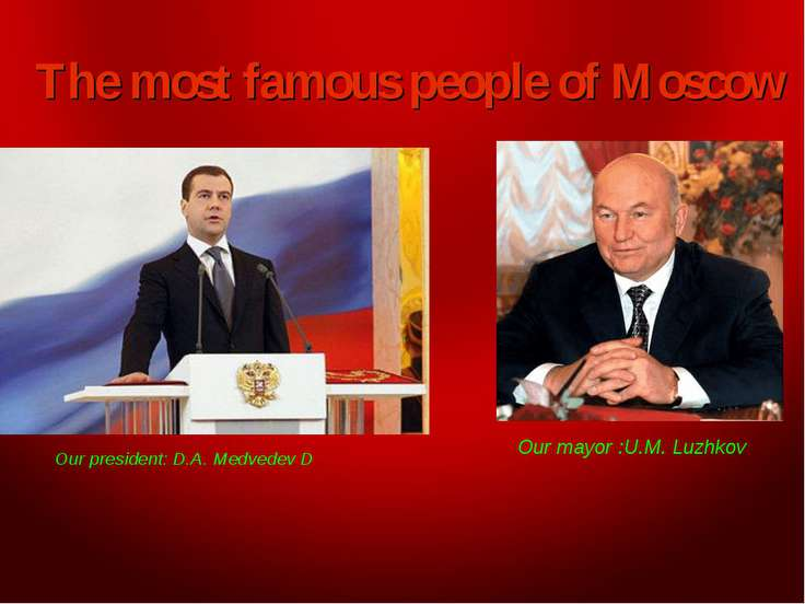 The most famous people of Moscow Our president: D.A. Medvedev D Our mayor :U....