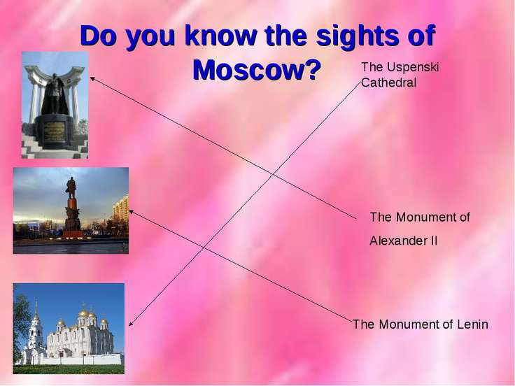 Do you know the sights of Moscow? The Uspenski Cathedral The Monument of Leni...