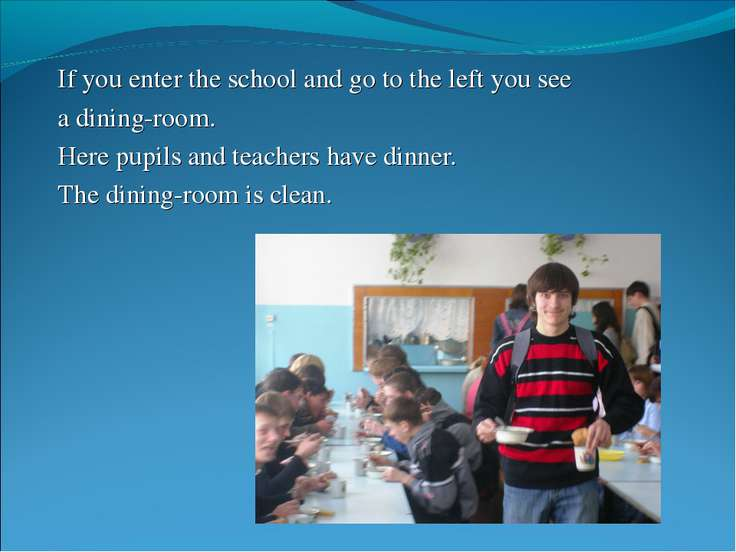 If you enter the school and go to the left you see a dining-room. Here pupils...