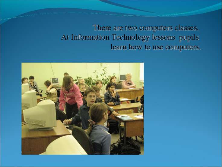 There are two computers classes. At Information Technology lessons pupils lea...