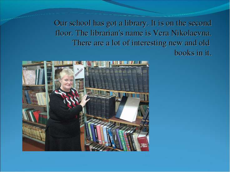 Our school has got a library. It is on the second floor. The librarian's name...