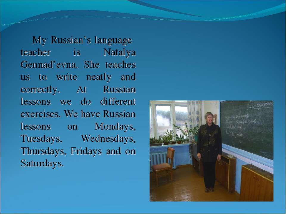 My Russian's language teacher is Natalya Gennad'evna. She teaches us to write...