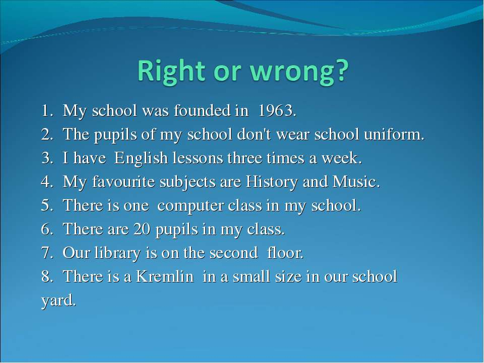 1. My school was founded in 1963. 2. The pupils of my school don't wear schoo...
