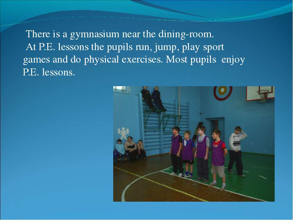 There is a gymnasium near the dining-room. At P.E. lessons the pupils run, ju...