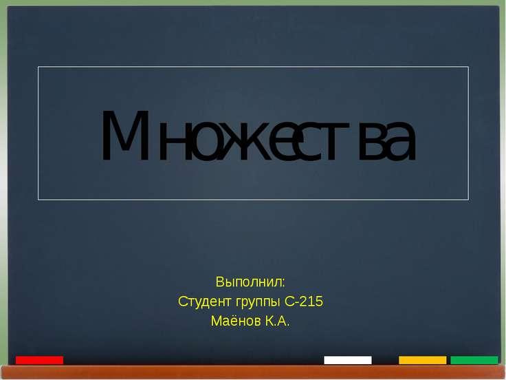 Множества Выполнил: Студент группы С-215 Маёнов К.А.