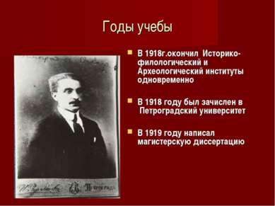 Годы учебы В 1918г.окончил Историко-филологический и Археологический институт...