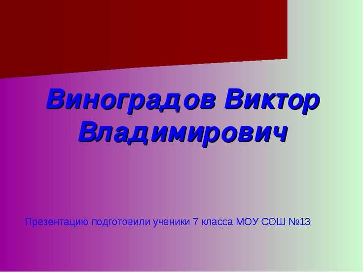 Виноградов Виктор Владимирович Презентацию подготовили ученики 7 класса МОУ С...