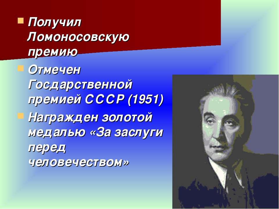 Получил Ломоносовскую премию Отмечен Госдарственной премией СССР (1951) Награ...