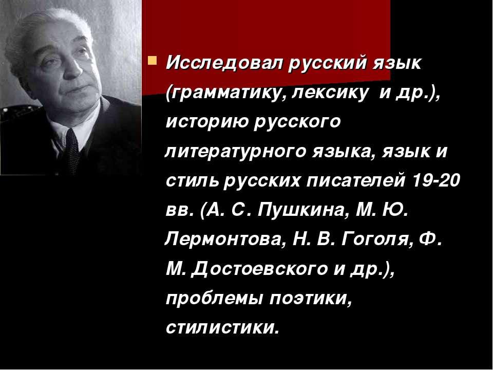 Исследовал русский язык (грамматику, лексику и др.), историю русского литерат...