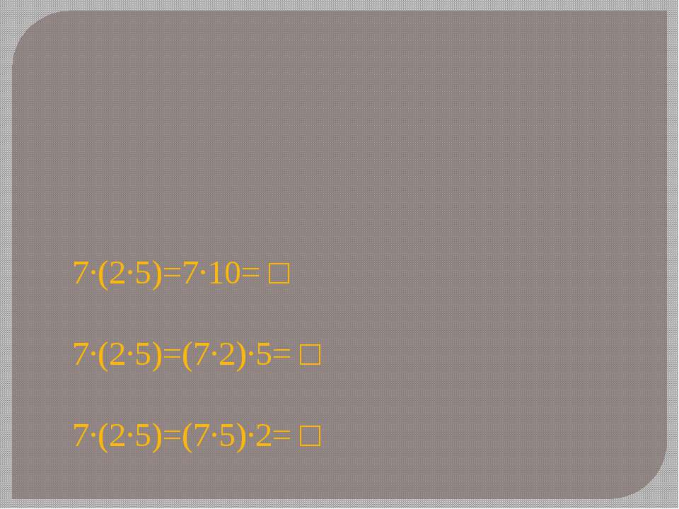 7∙(2∙5)=7∙10= □ 7∙(2∙5)=(7∙2)∙5= □ 7∙(2∙5)=(7∙5)∙2= □