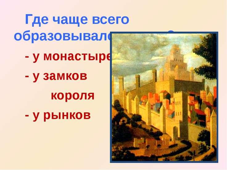 Где чаще всего образовывался город? - у монастырей - у замков короля - у рынков