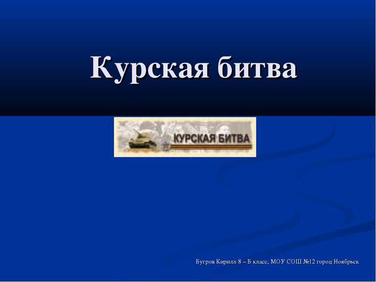 Курская битва Бугров Кирилл 8 – Б класс, МОУ СОШ №12 город Ноябрьск