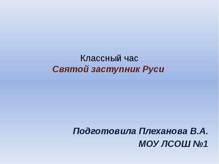Классный час Святой заступник Руси Подготовила Плеханова В.А. МОУ ЛСОШ №1