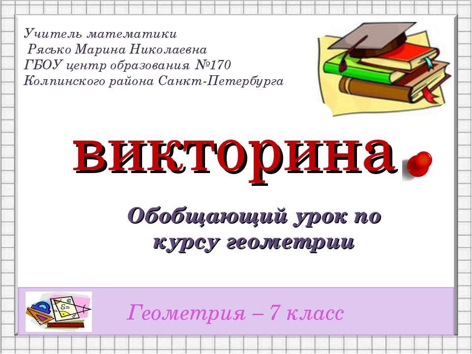 викторина Обобщающий урок по курсу геометрии Геометрия – 7 класс Учитель мате...