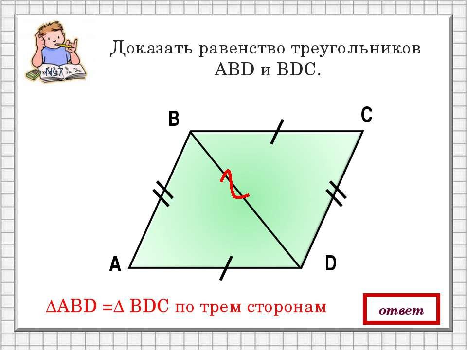А В С D Доказать равенство треугольников АBD и ВDС. ответ ∆АBD =∆ ВDС по трем...