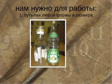 нам нужно для работы: 1. бутылка любой формы и размера