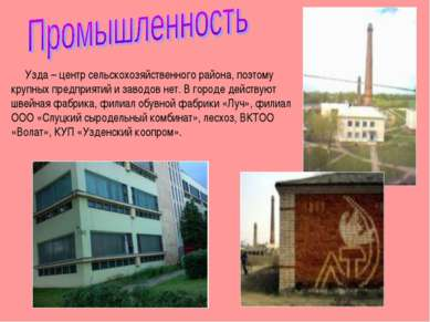 Узда – центр сельскохозяйственного района, поэтому крупных предприятий и заво...