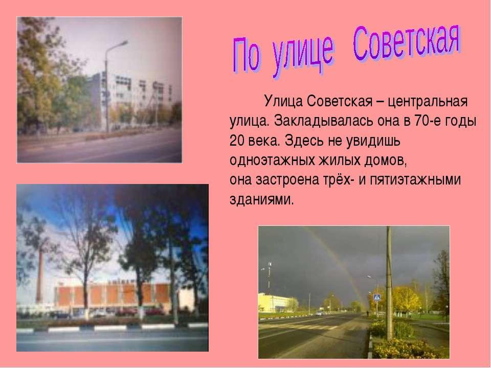Улица Советская – центральная улица. Закладывалась она в 70-е годы 20 века. З...