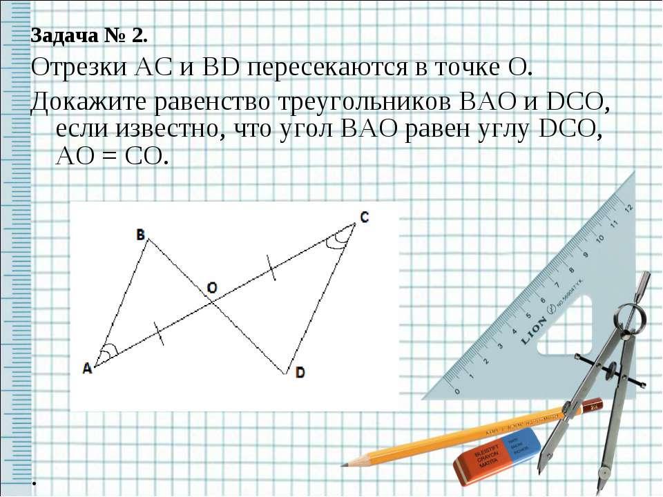 Задача № 2. Отрезки AC и BD пересекаются в точке O. Докажите равенство треуго...