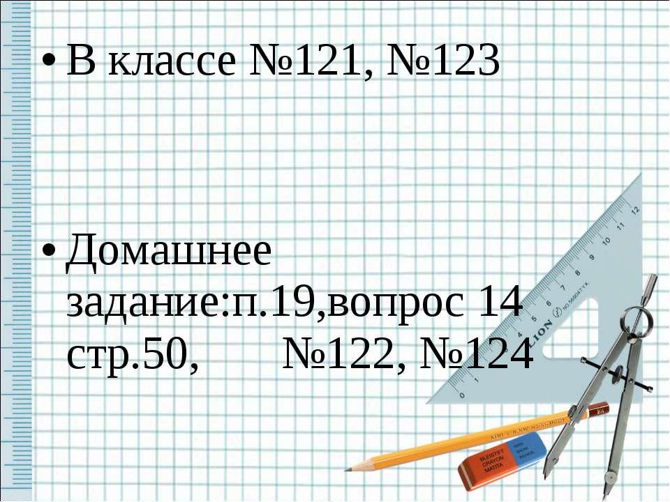 В классе №121, №123 Домашнее задание:п.19,вопрос 14 стр.50, №122, №124