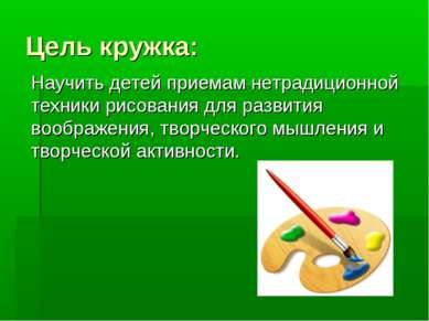 Цель кружка: Научить детей приемам нетрадиционной техники рисования для разви...
